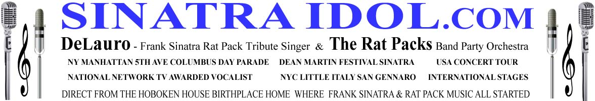 DeLauro singer of sinatra songs - Frank Sinatra Singer Rat Pack Tribute impersonators and the Rat Packs Band Orchestra SinatraIDOL.com Frank Sinatra singer Rat Pack music vocalist Tribute Crooner Sinatra Idol NYC NY NU singer  Sinatra My Way Our Sinatra Italian festival music Sinatra songs The Rat Pack Idol singer Dean Martin Italian Festival Festa Italiana Hoboken NJ Event Singer MC Spinatra DJ SinatraIDOL.com